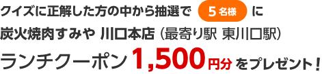 クイズに正解した方の中から抽選で5名様に「炭火焼肉すみや 川口本店」ランチクーポン1,500円分をプレゼント!